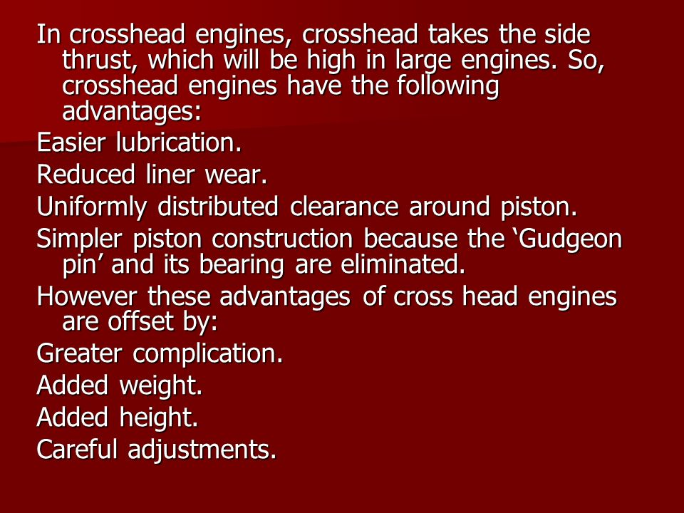 In crosshead engines, crosshead takes the side thrust, which will be high in large engines. So, crosshead engines have the following advantages: