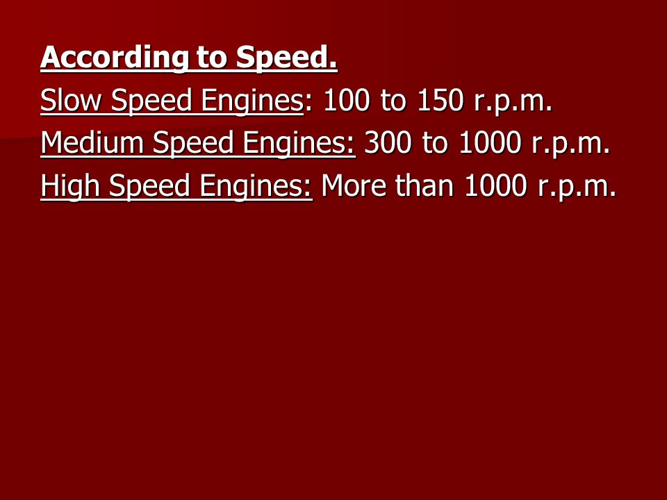 According to Speed. Slow Speed Engines: 100 to 150 r.p.m. Medium Speed Engines: 300 to 1000 r.p.m.