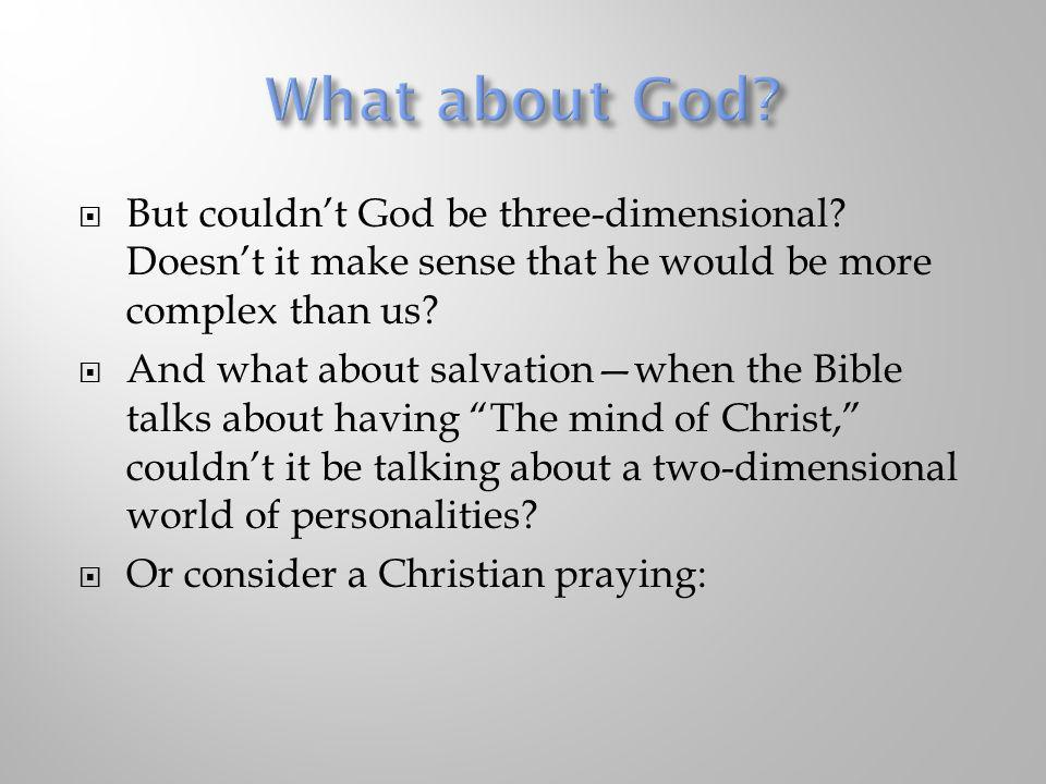 What about God But couldn't God be three-dimensional Doesn't it make sense that he would be more complex than us