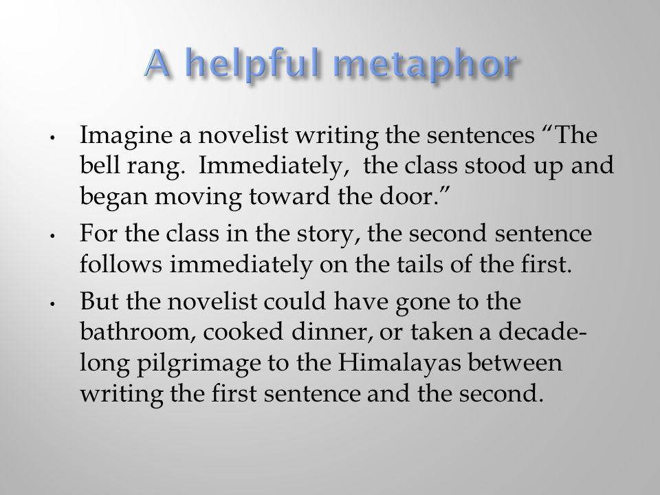 A helpful metaphor Imagine a novelist writing the sentences The bell rang. Immediately, the class stood up and began moving toward the door.