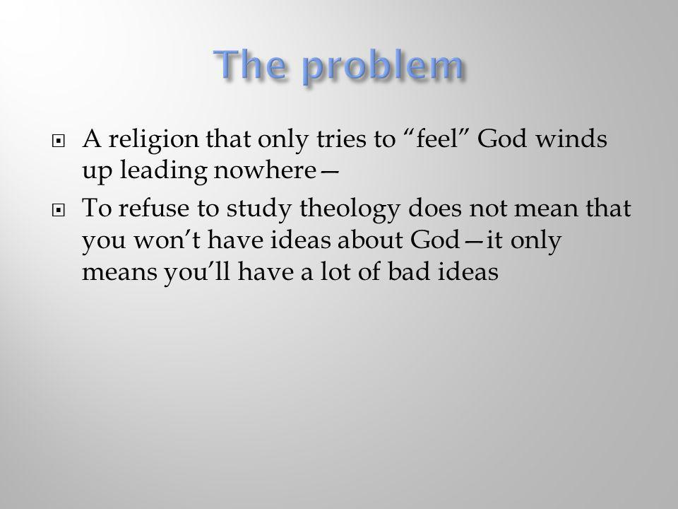 The problem A religion that only tries to feel God winds up leading nowhere—