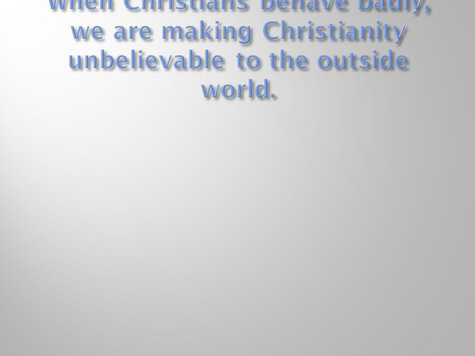 When Christians behave badly, we are making Christianity unbelievable to the outside world.