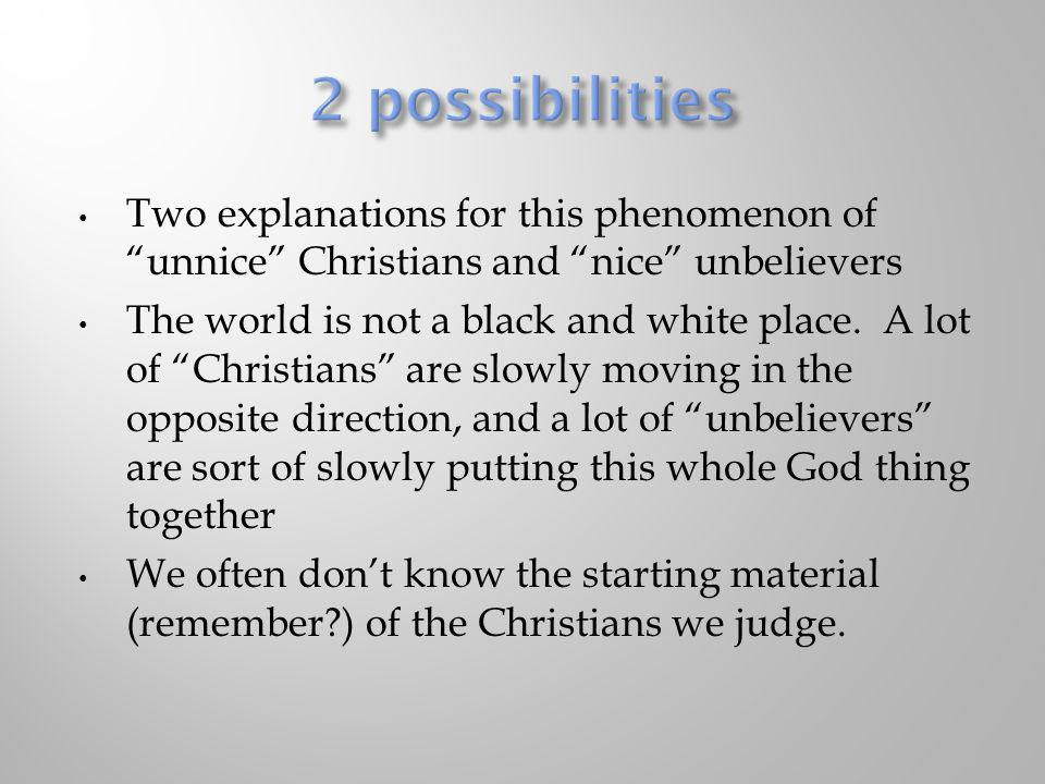 2 possibilities Two explanations for this phenomenon of unnice Christians and nice unbelievers.
