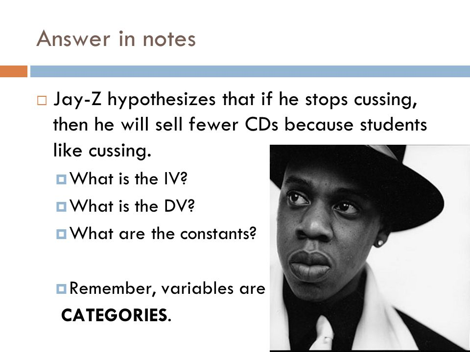 Answer in notes Jay-Z hypothesizes that if he stops cussing, then he will sell fewer CDs because students like cussing.
