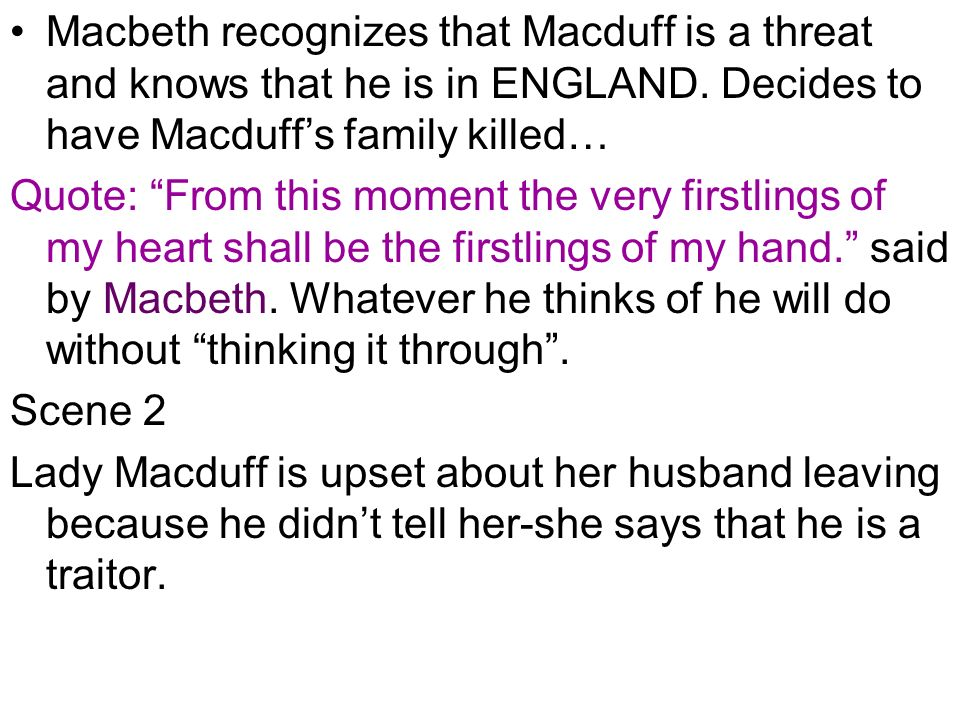 Macbeth recognizes that Macduff is a threat and knows that he is in ENGLAND. Decides to have Macduff's family killed…