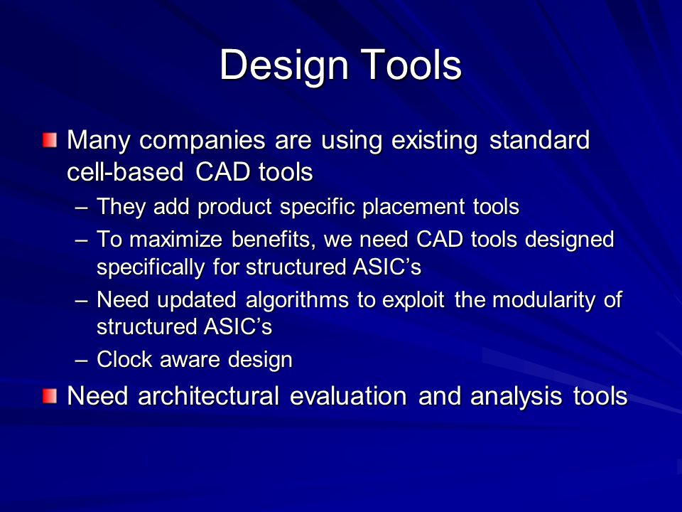 Design Tools Many companies are using existing standard cell-based CAD tools. They add product specific placement tools.