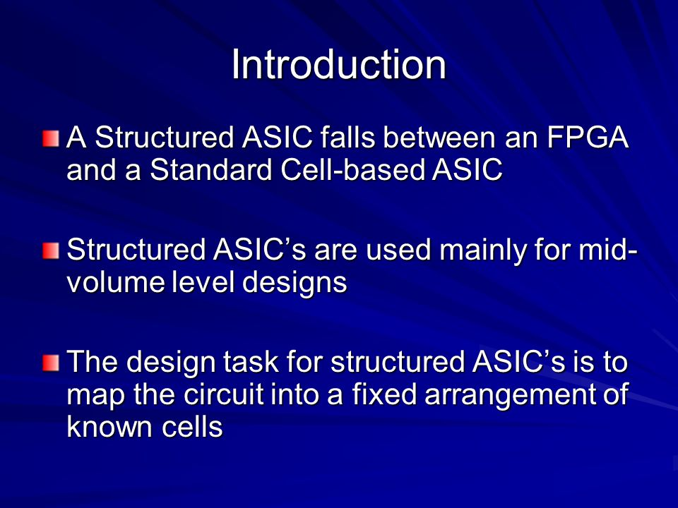 Introduction A Structured ASIC falls between an FPGA and a Standard Cell-based ASIC. Structured ASIC's are used mainly for mid-volume level designs.
