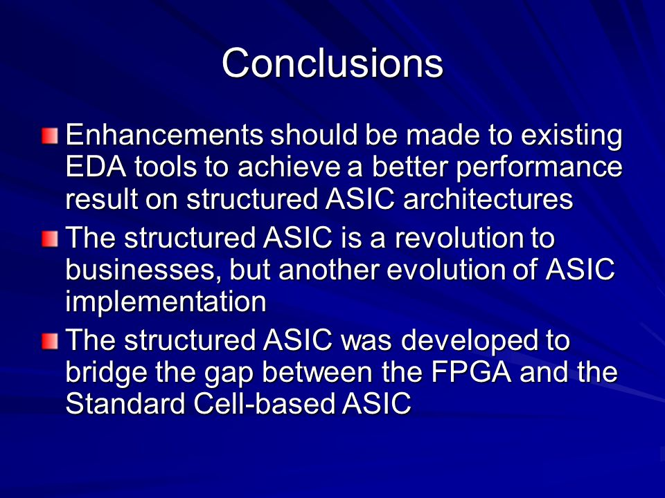 Conclusions Enhancements should be made to existing EDA tools to achieve a better performance result on structured ASIC architectures.