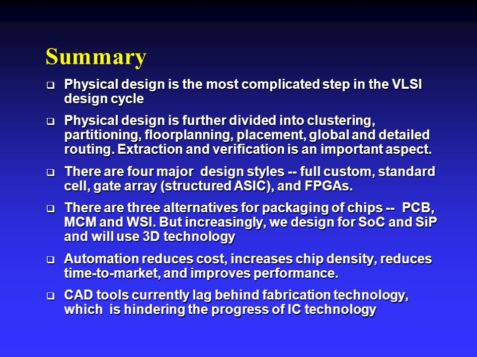Summary Physical design is the most complicated step in the VLSI design cycle.