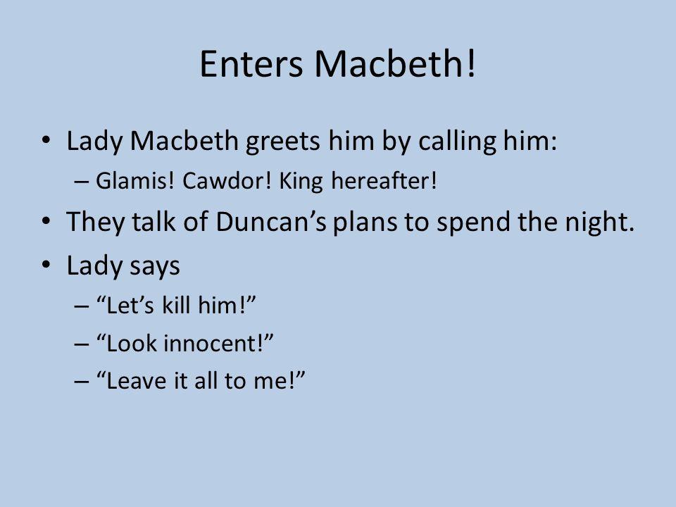 Enters Macbeth! Lady Macbeth greets him by calling him: