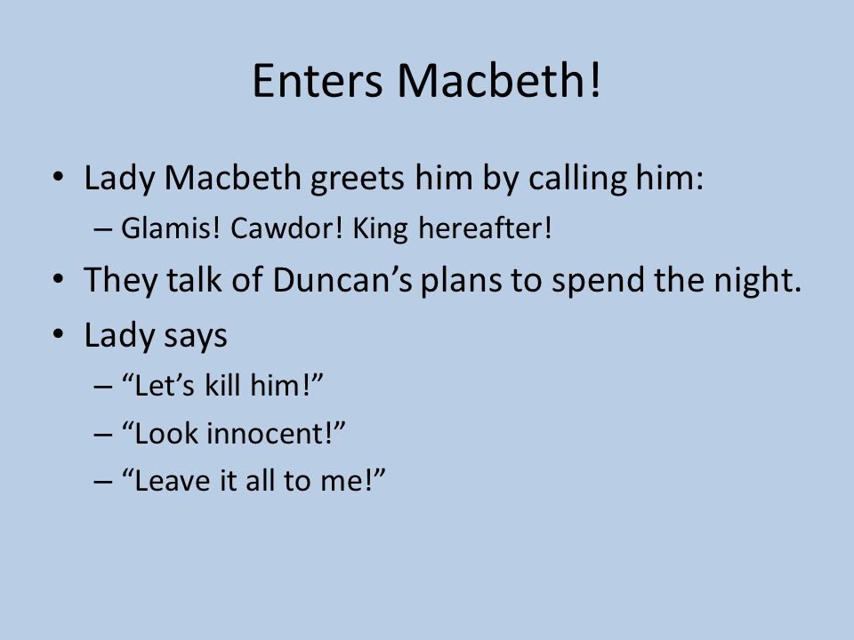Enters Macbeth! Lady Macbeth greets him by calling him: