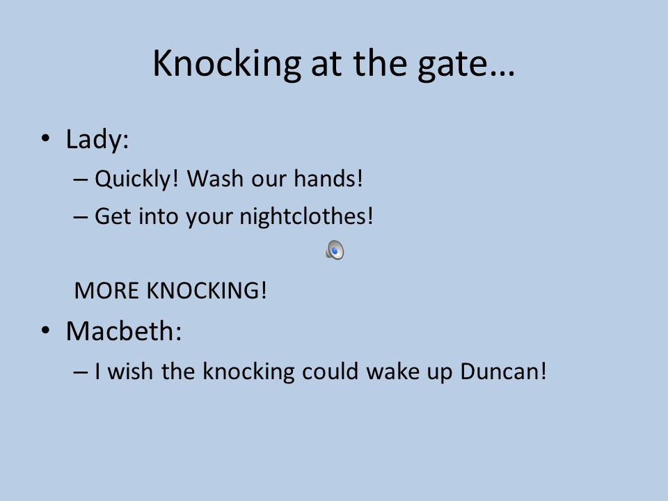 Knocking at the gate… Lady: Macbeth: Quickly! Wash our hands!