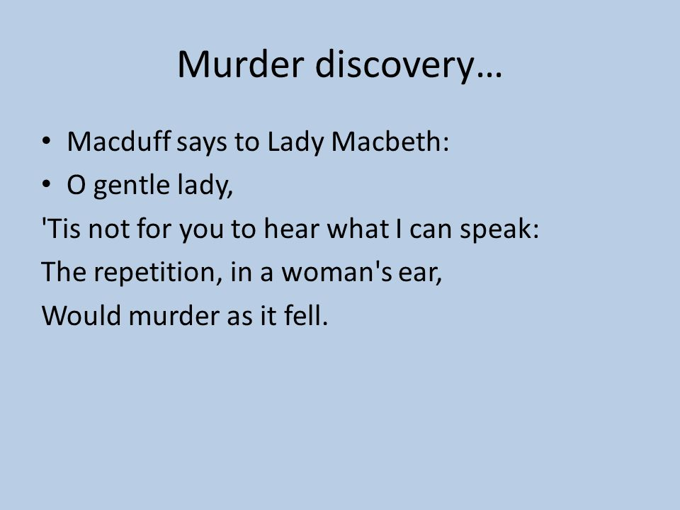 Murder discovery… Macduff says to Lady Macbeth: O gentle lady,