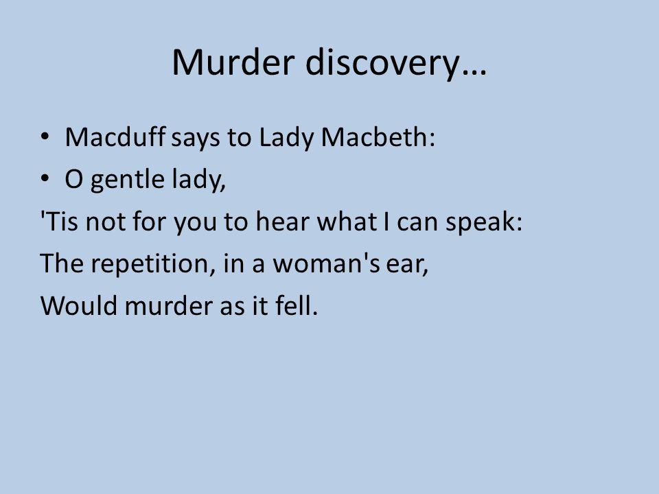 Murder discovery… Macduff says to Lady Macbeth: O gentle lady,