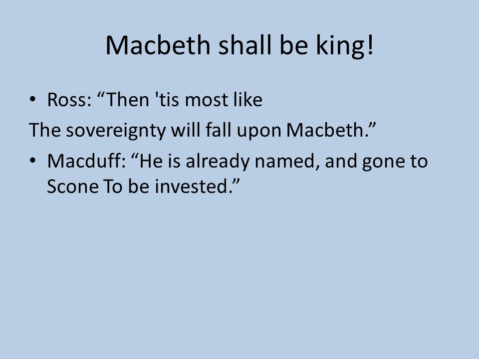 Macbeth shall be king! Ross: Then tis most like