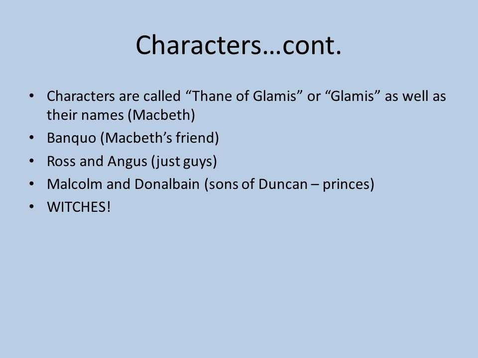 Characters…cont. Characters are called Thane of Glamis or Glamis as well as their names (Macbeth)