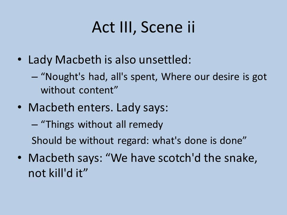 Act III, Scene ii Lady Macbeth is also unsettled: