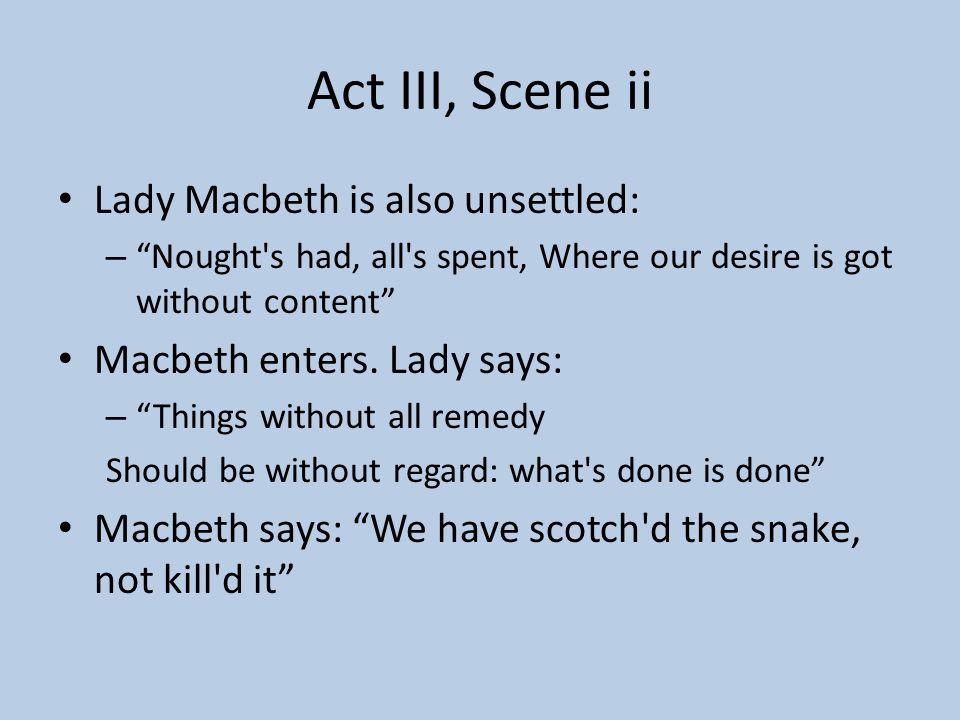 Act III, Scene ii Lady Macbeth is also unsettled: