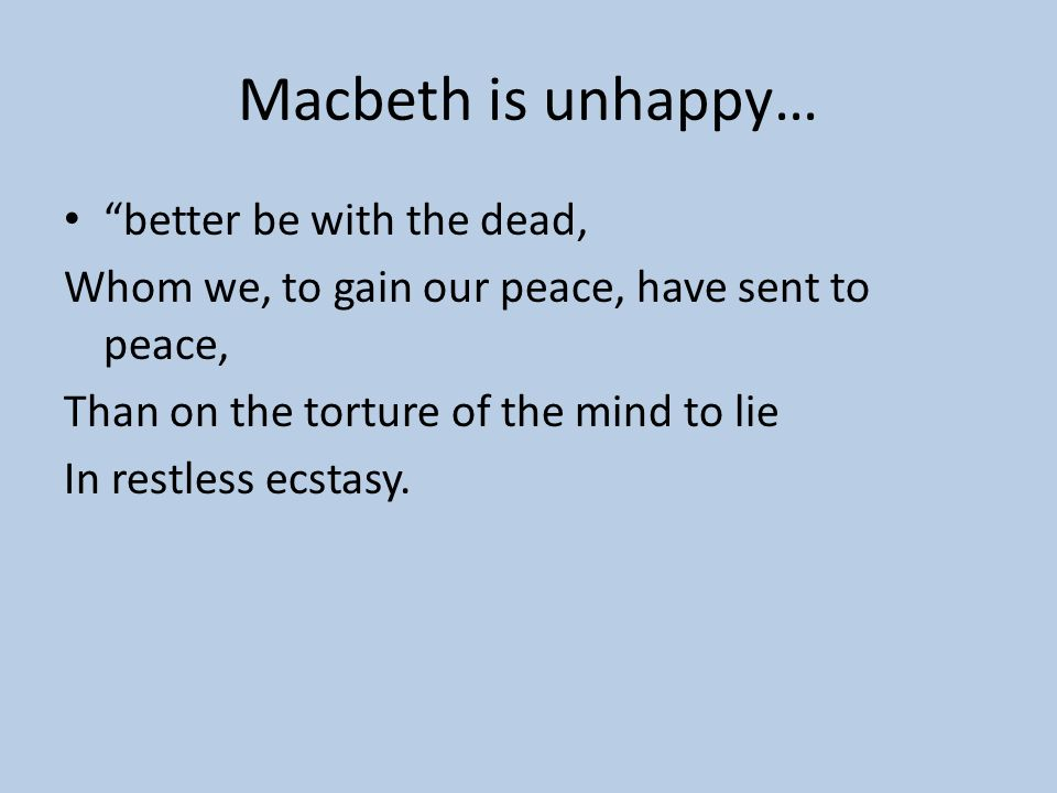 Macbeth is unhappy… better be with the dead,