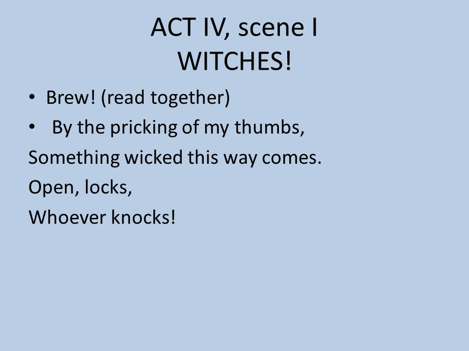 ACT IV, scene I WITCHES! Brew! (read together)