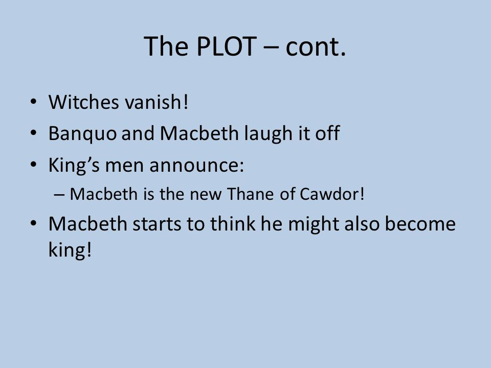 The PLOT – cont. Witches vanish! Banquo and Macbeth laugh it off
