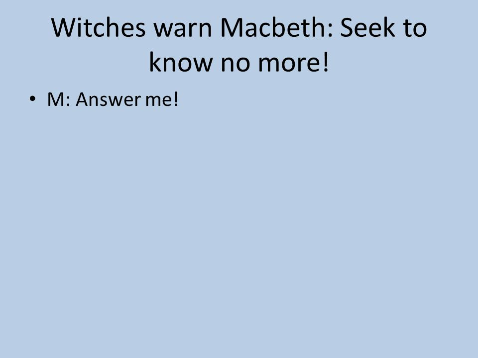 Witches warn Macbeth: Seek to know no more!