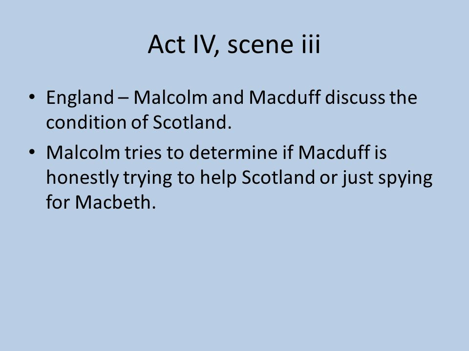 Act IV, scene iii England – Malcolm and Macduff discuss the condition of Scotland.