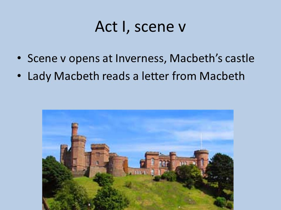 Act I, scene v Scene v opens at Inverness, Macbeth's castle