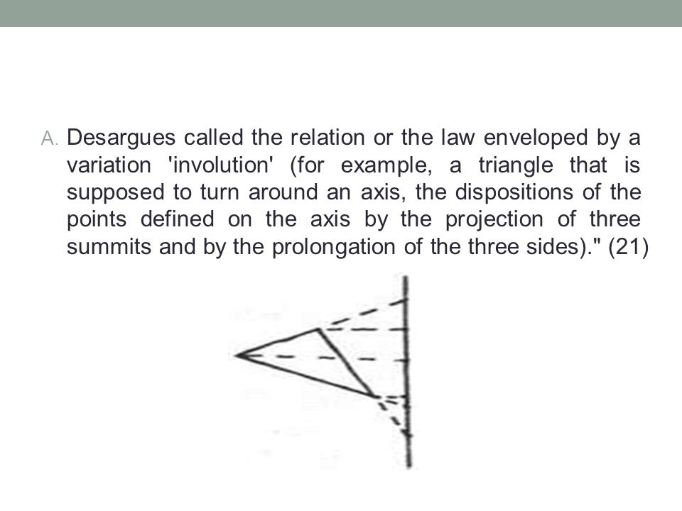 Desargues called the relation or the law enveloped by a variation involution (for example, a triangle that is supposed to turn around an axis, the dispositions of the points defined on the axis by the projection of three summits and by the prolongation of the three sides). (21)