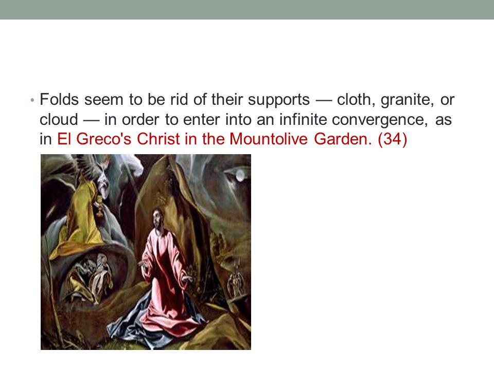 Folds seem to be rid of their supports — cloth, granite, or cloud — in order to enter into an infinite convergence, as in El Greco s Christ in the Mountolive Garden.
