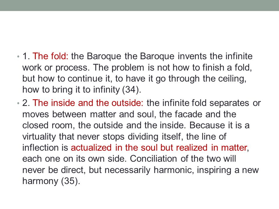 1. The fold: the Baroque the Baroque invents the infinite work or process. The problem is not how to finish a fold, but how to continue it, to have it go through the ceiling, how to bring it to infinity (34).