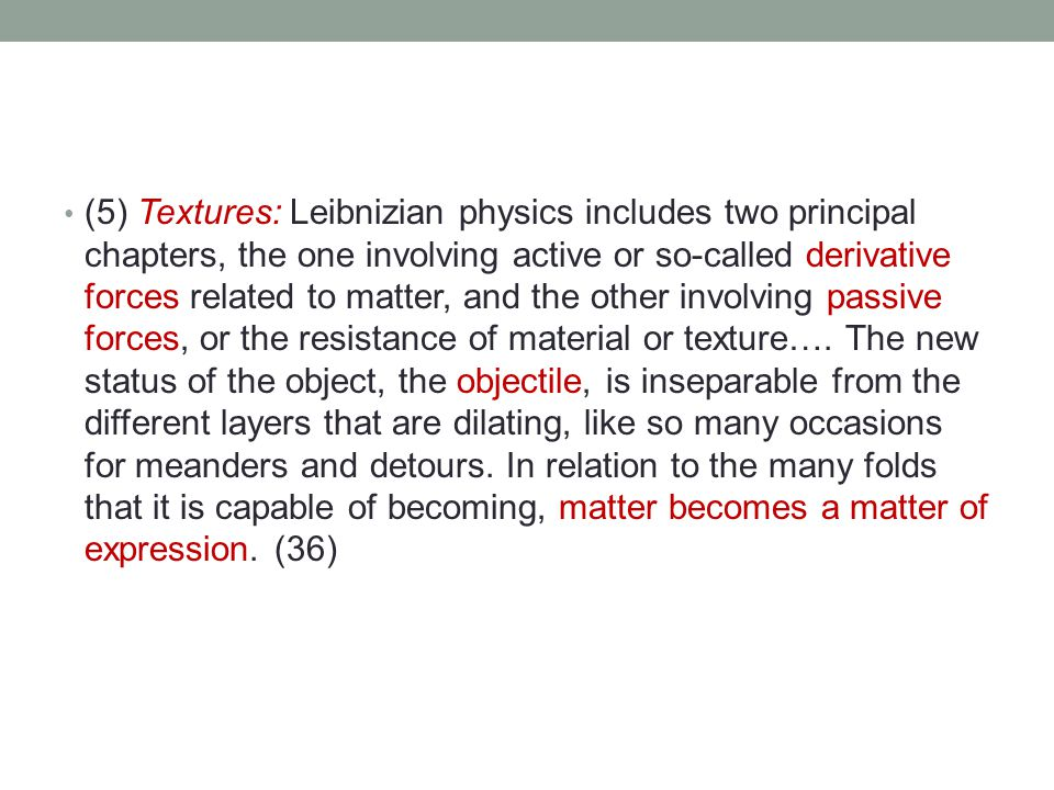 (5) Textures: Leibnizian physics includes two principal chapters, the one involving active or so-called derivative forces related to matter, and the other involving passive forces, or the resistance of material or texture….