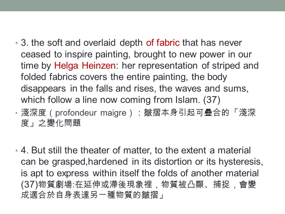 3. the soft and overlaid depth of fabric that has never ceased to inspire painting, brought to new power in our time by Helga Heinzen: her representation of striped and folded fabrics covers the entire painting, the body disappears in the falls and rises, the waves and sums, which follow a line now coming from Islam. (37)