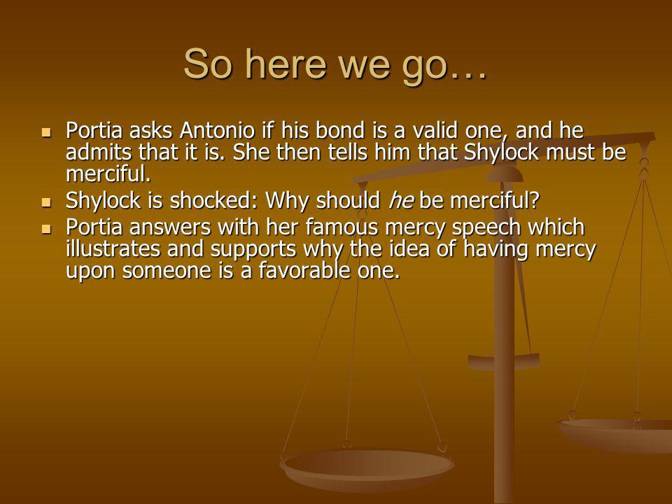 So here we go… Portia asks Antonio if his bond is a valid one, and he admits that it is. She then tells him that Shylock must be merciful.