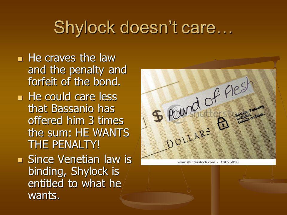 Shylock doesn't care… He craves the law and the penalty and forfeit of the bond.