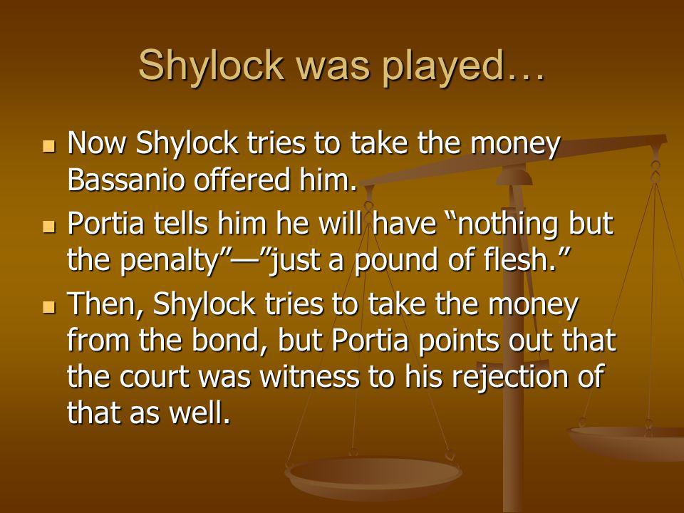 Shylock was played… Now Shylock tries to take the money Bassanio offered him.