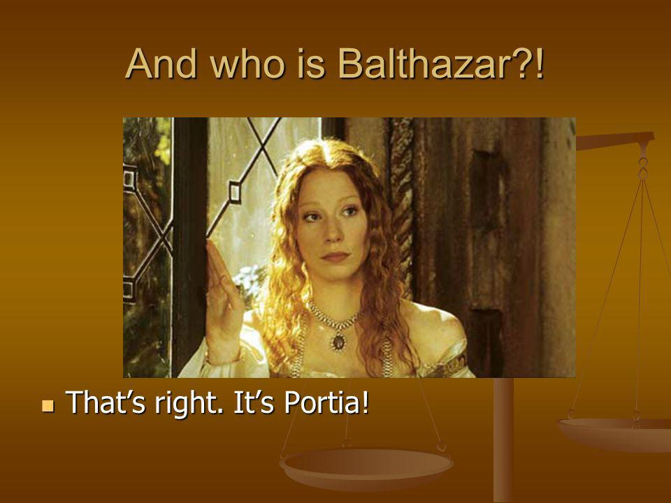 And who is Balthazar ! That's right. It's Portia!