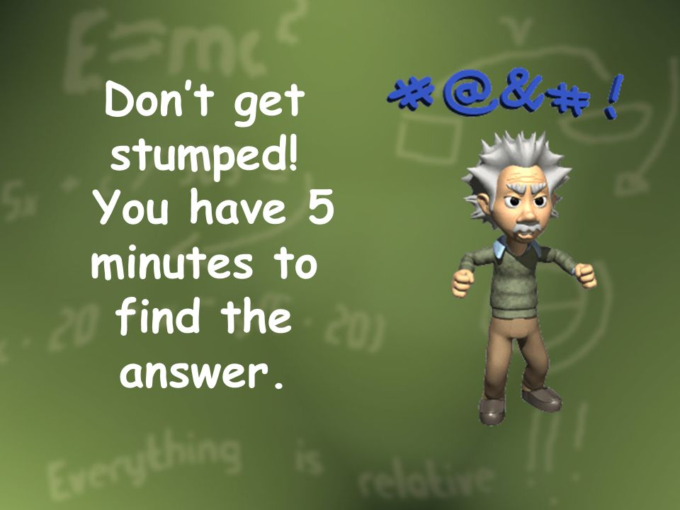 Don't get stumped! You have 5 minutes to find the answer.