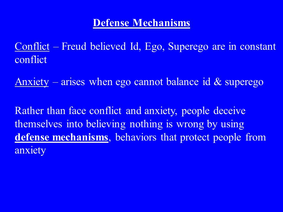 Defense Mechanisms Conflict – Freud believed Id, Ego, Superego are in constant conflict. Anxiety – arises when ego cannot balance id & superego.