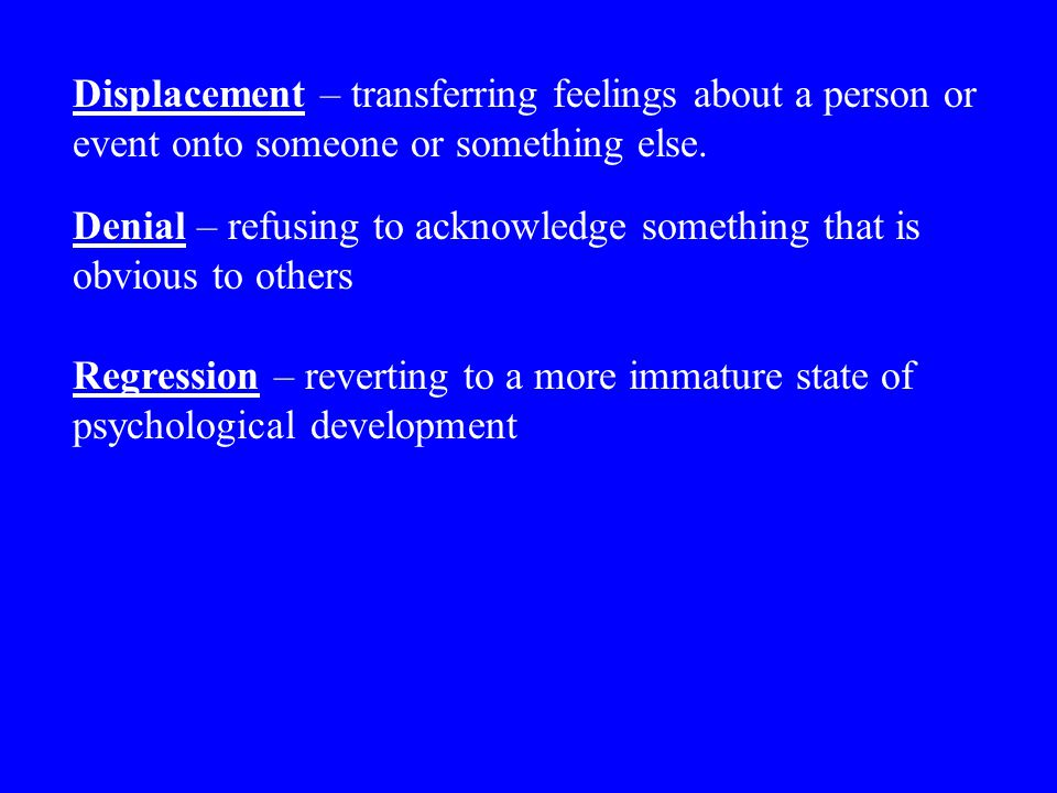Displacement – transferring feelings about a person or event onto someone or something else.