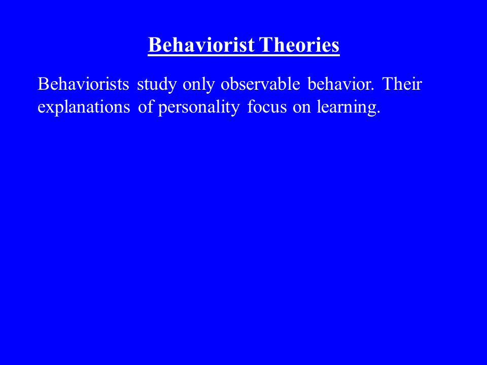 Behaviorist Theories Behaviorists study only observable behavior.