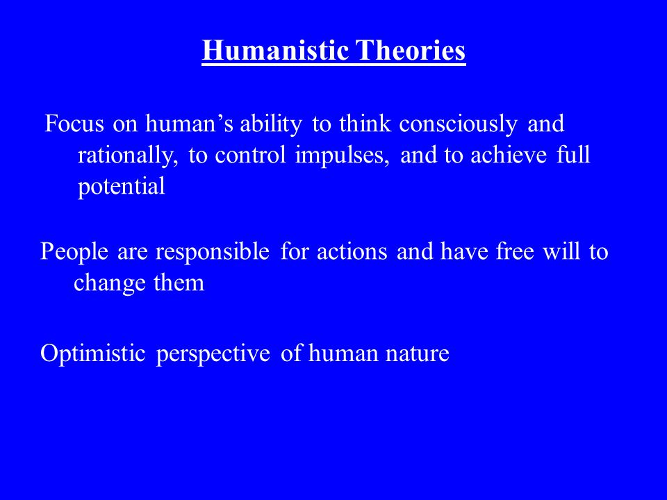 Humanistic Theories Focus on human's ability to think consciously and rationally, to control impulses, and to achieve full potential.