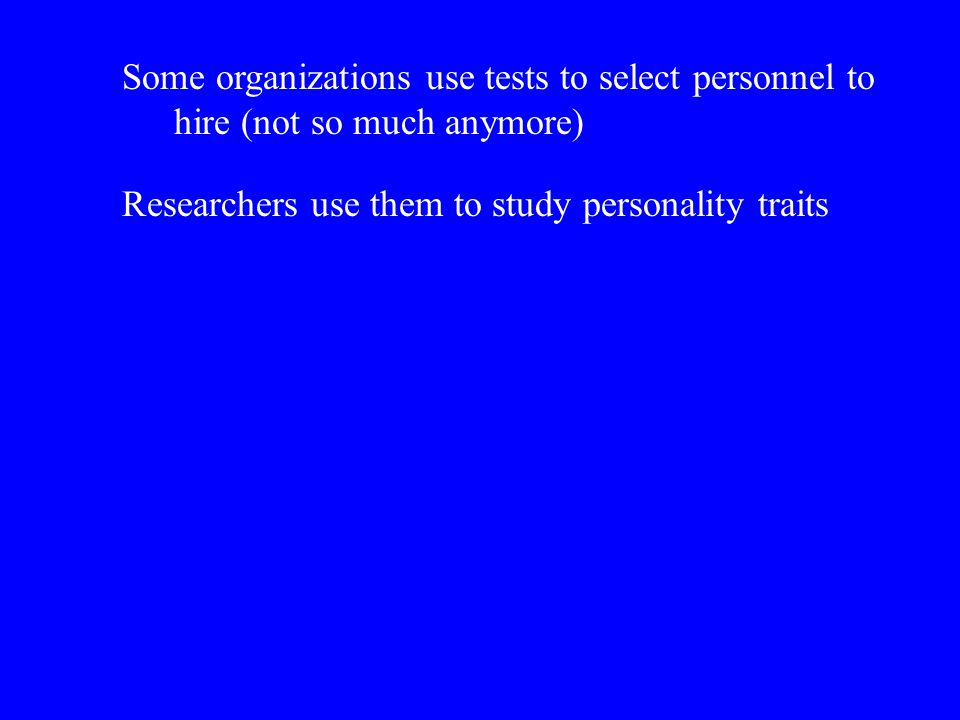 Some organizations use tests to select personnel to hire (not so much anymore)