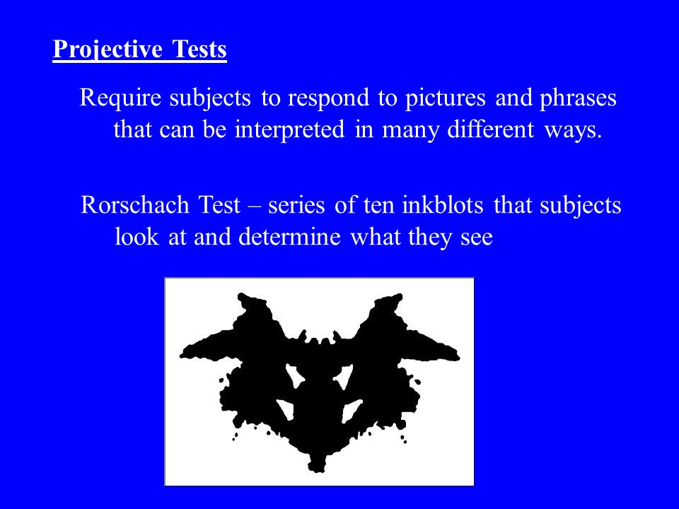 Projective Tests Require subjects to respond to pictures and phrases that can be interpreted in many different ways.