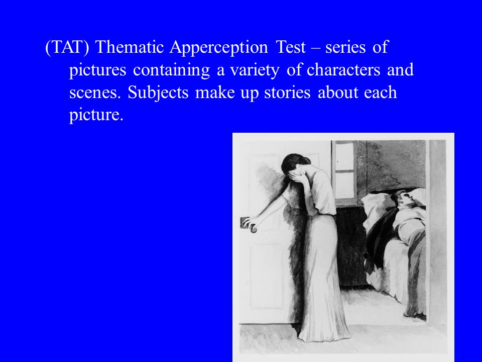 (TAT) Thematic Apperception Test – series of pictures containing a variety of characters and scenes. Subjects make up stories about each picture.