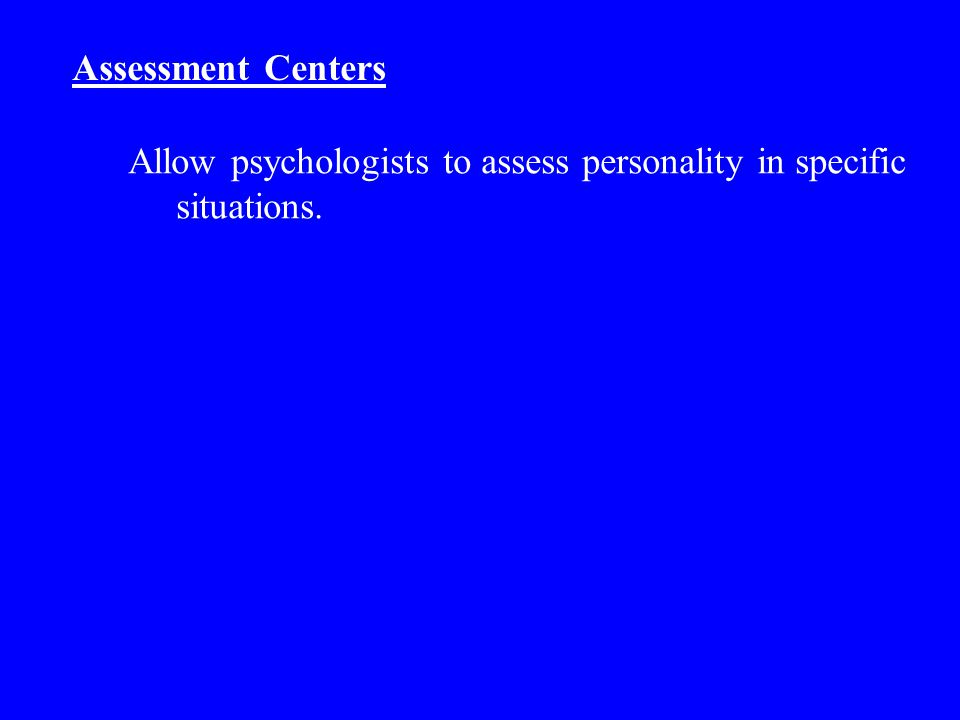 Assessment Centers Allow psychologists to assess personality in specific situations.