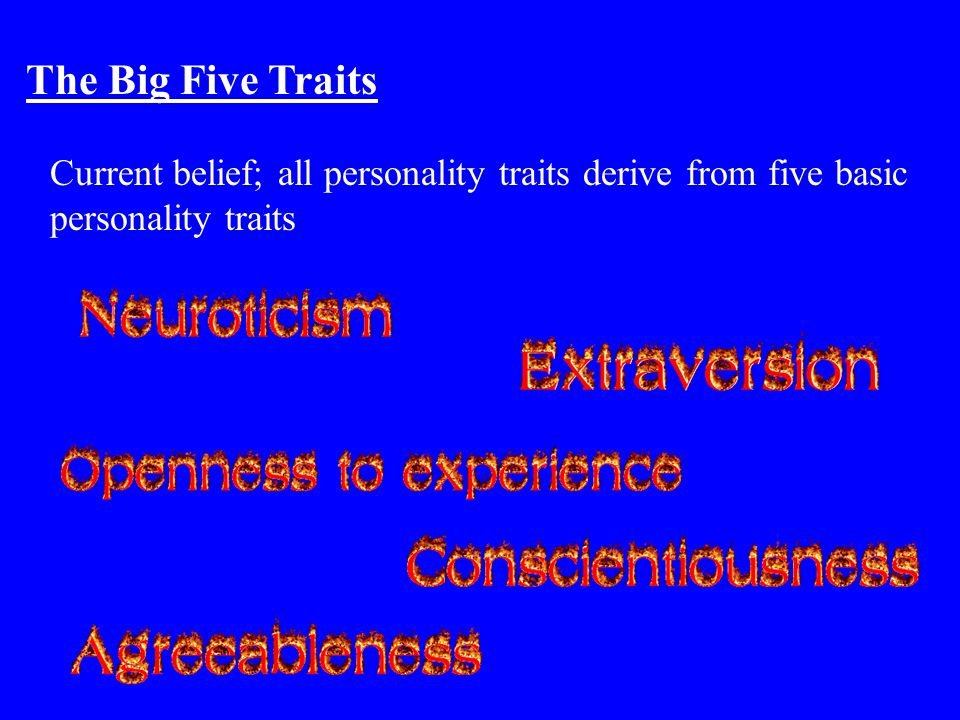 The Big Five Traits Current belief; all personality traits derive from five basic personality traits.