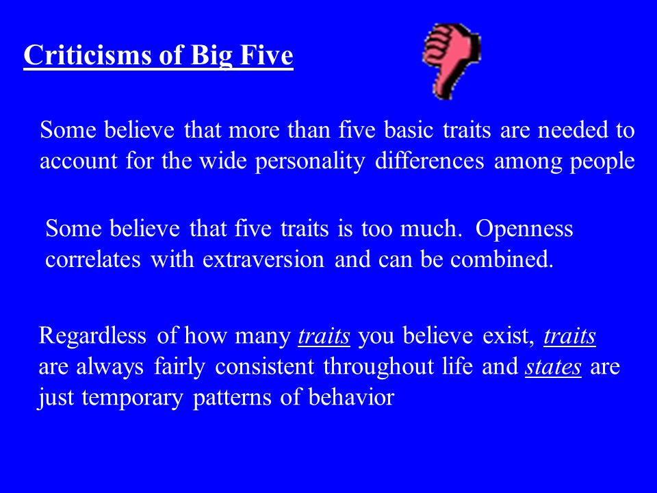 Criticisms of Big Five Some believe that more than five basic traits are needed to account for the wide personality differences among people.