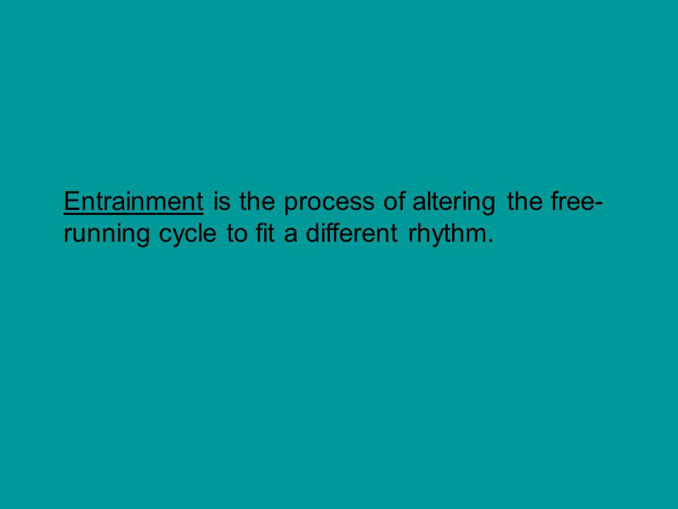 Entrainment is the process of altering the free-running cycle to fit a different rhythm.