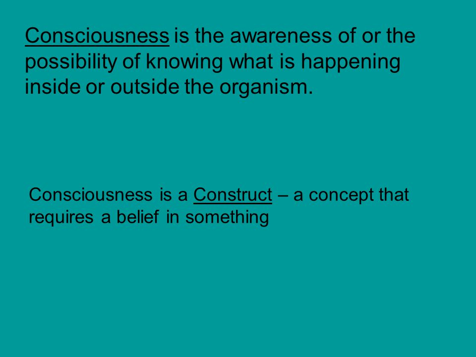 Consciousness is the awareness of or the possibility of knowing what is happening inside or outside the organism.